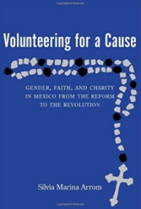 Volunteering for a Cause- Gender, Faith, and Charity in Mexico from the Reform to the Revolution